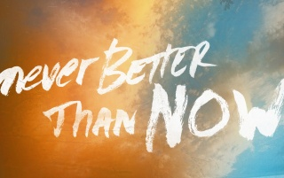 Never Better Than Now wallpapers and stock photos